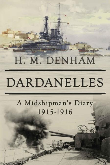 H M Denham Dardanelles A Midshipman s Diary 1915 16 The History of World War One S...
