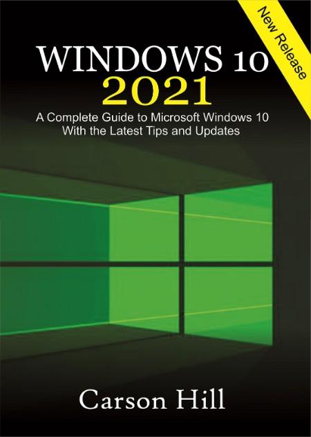 Hill Carson Hill Carson Windows 10 2021 A Complete Guide to Microsoft Windows 10 w...