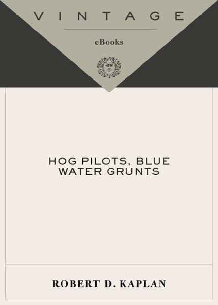Hog Pilots, Blue Water Grunts  The American Military in the Air, at Sea, and on the Ground by Robert D  Kaplan