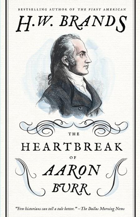 The Heartbreak of Aaron Burr by H  W  Brands