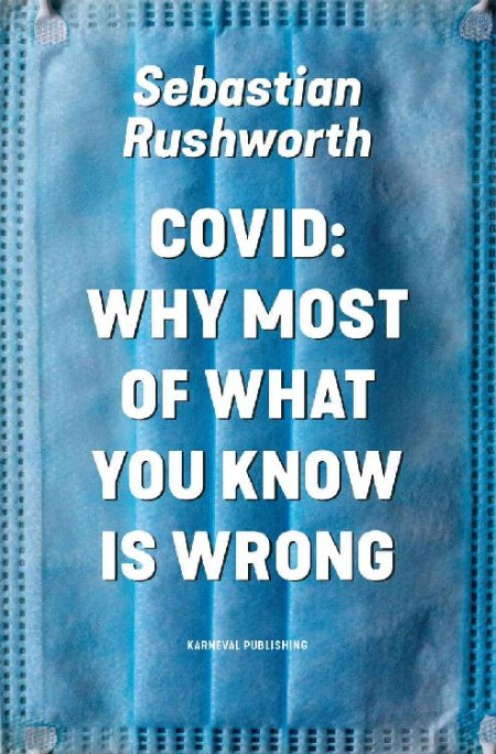 Sebastian Rushworth Covid Why Most Of What You Know Is Wrong Karneval Publishing 2021