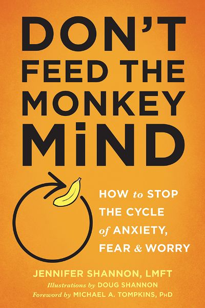 Don't Feed the Monkey Mind  How to Stop the Cycle of Anxiety, Fear, and Worry by J...