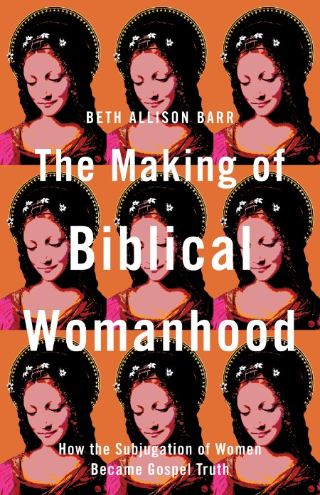 The Making of Biblical Womanhood  How the Subjugation of Women Became Gospel Truth...