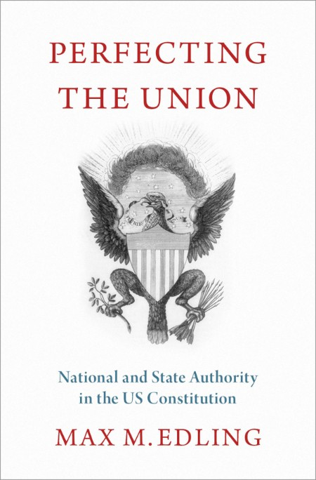 Perfecting the Union  National and State Authority in the US Constitution by Max M...