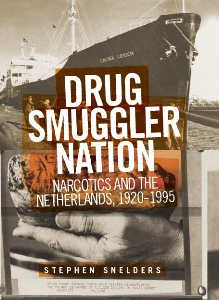 Stephen Snelders Drug Smuggler Nation Narcotics and the Netherlands 19201995Manche...