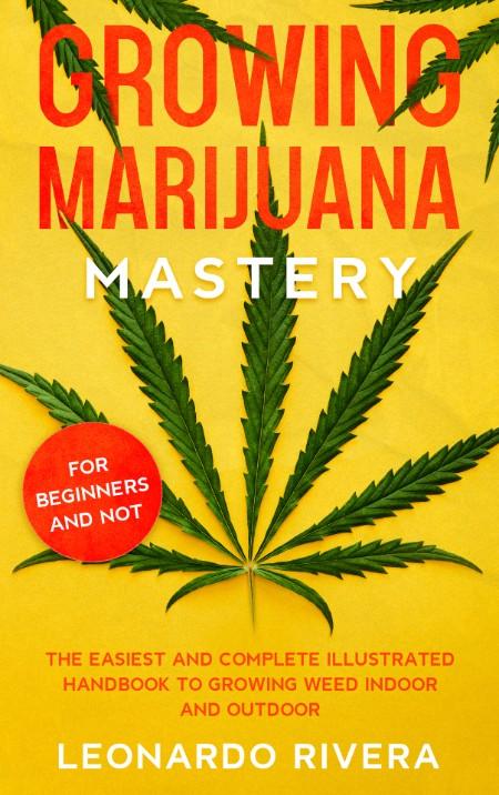 Rivera Leonardo Growing Marijuana Mastery The Easiest and Complete Handbook to Growing Weed Indoor and Outdoor 2021
