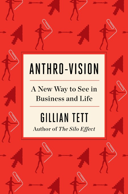 Anthro-Vision  A New Way to See in Business and Life by Gillian Tett