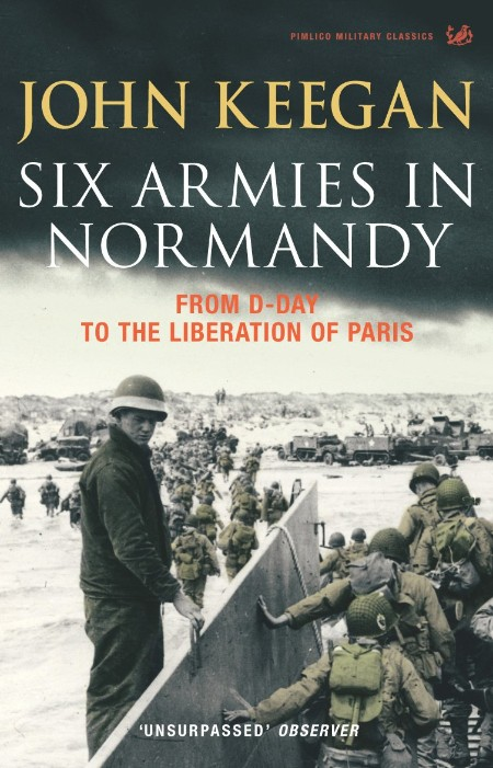 Six Armies in Normandy  From D-Day to the Liberation of Paris by John Keegan